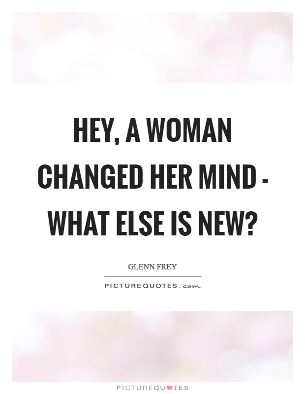 Hey, a woman changed her mind - what else is new? Picture Quote #1