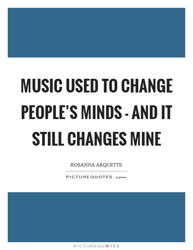Music used to change people's minds - and it still changes mine Picture Quote #1