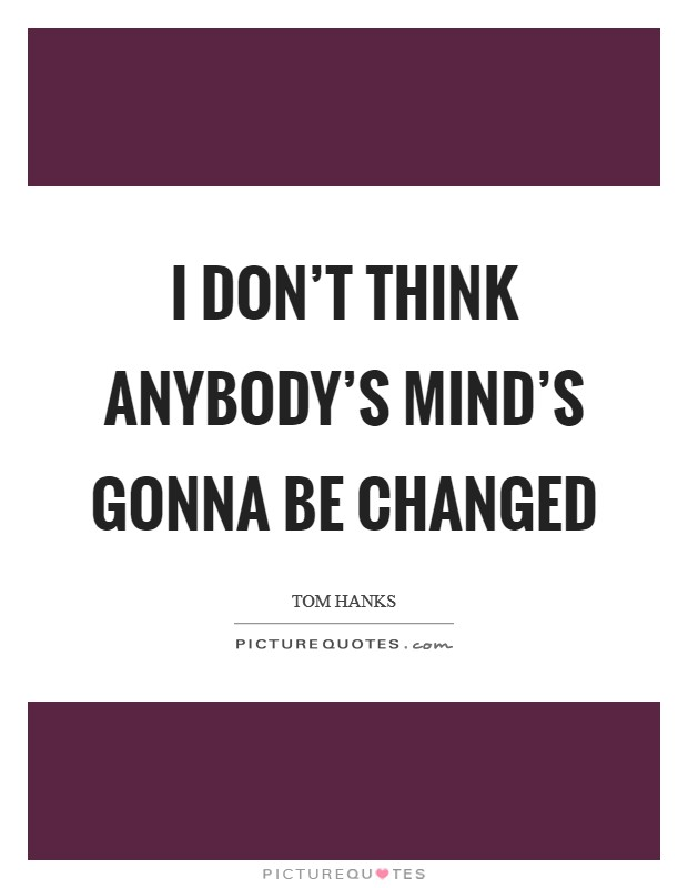 I don't think anybody's mind's gonna be changed Picture Quote #1