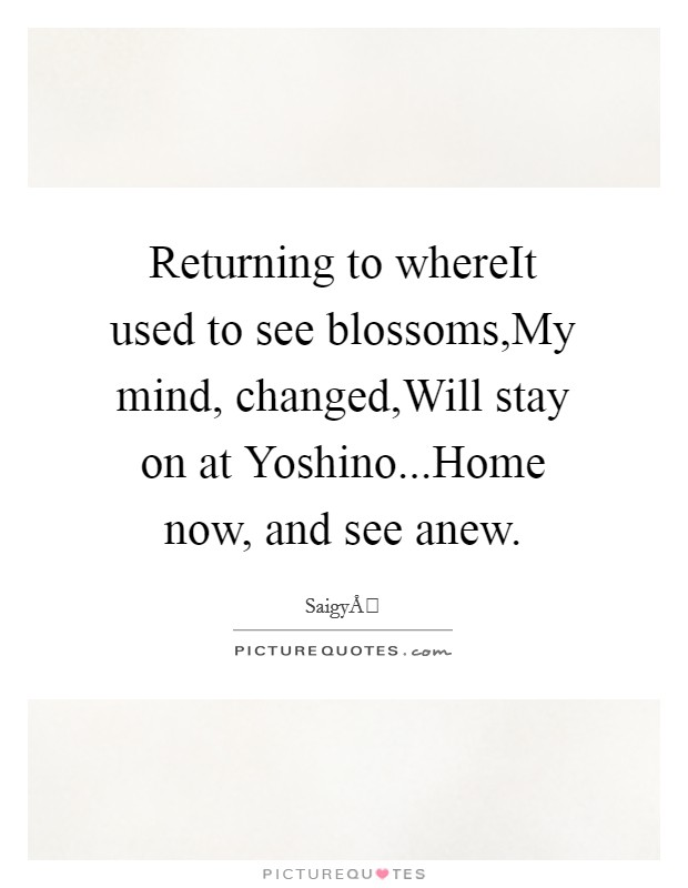Returning to whereIt used to see blossoms,My mind, changed,Will stay on at Yoshino...Home now, and see anew Picture Quote #1
