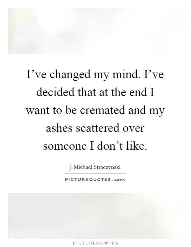I've changed my mind. I've decided that at the end I want to be cremated and my ashes scattered over someone I don't like Picture Quote #1