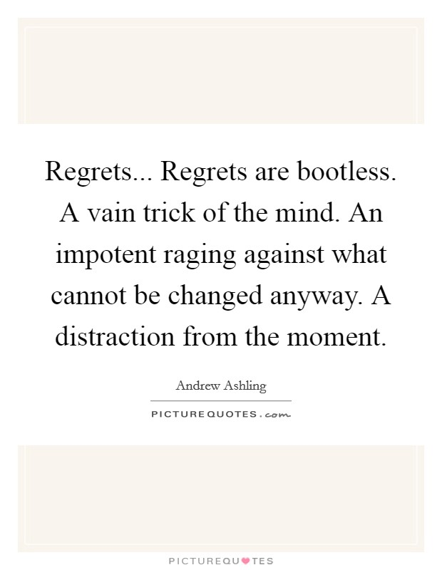 Regrets... Regrets are bootless. A vain trick of the mind. An impotent raging against what cannot be changed anyway. A distraction from the moment Picture Quote #1