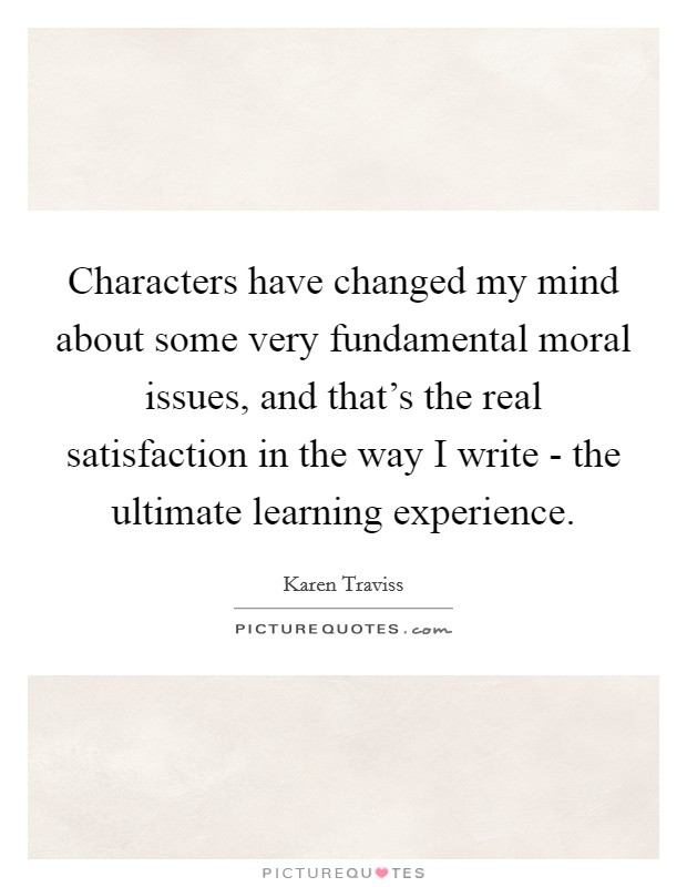 Characters have changed my mind about some very fundamental moral issues, and that's the real satisfaction in the way I write - the ultimate learning experience Picture Quote #1