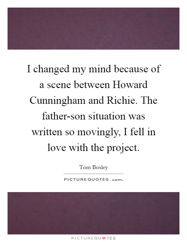 I changed my mind because of a scene between Howard Cunningham and Richie. The father-son situation was written so movingly, I fell in love with the project Picture Quote #1