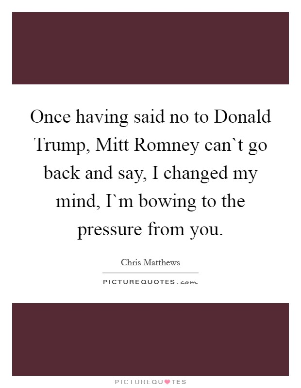 Once having said no to Donald Trump, Mitt Romney can`t go back and say, I changed my mind, I`m bowing to the pressure from you Picture Quote #1