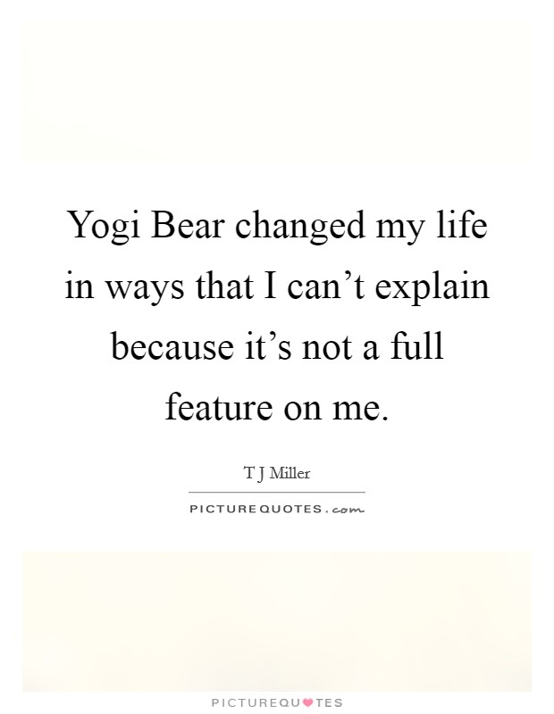 Yogi Bear changed my life in ways that I can't explain because it's not a full feature on me Picture Quote #1