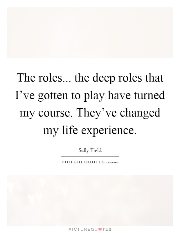 The roles... the deep roles that I've gotten to play have turned my course. They've changed my life experience Picture Quote #1