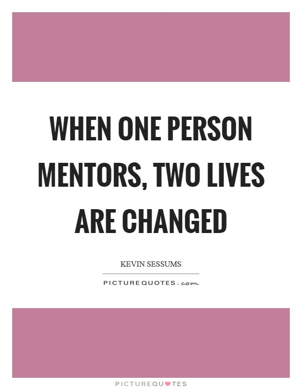 When one person mentors, two lives are changed Picture Quote #1
