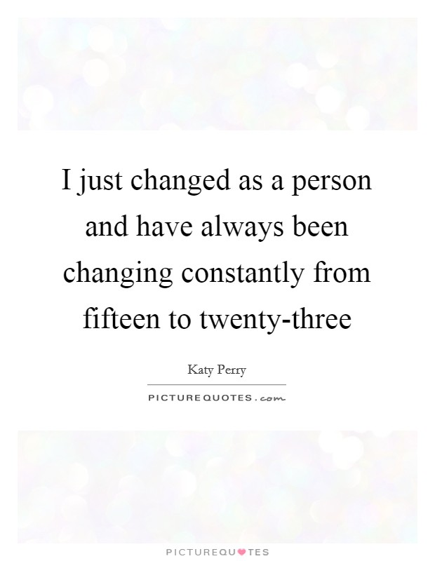 I just changed as a person and have always been changing constantly from fifteen to twenty-three Picture Quote #1