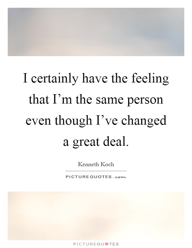 I certainly have the feeling that I'm the same person even though I've changed a great deal Picture Quote #1