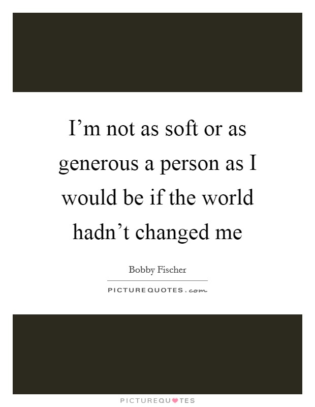 I'm not as soft or as generous a person as I would be if the world hadn't changed me Picture Quote #1