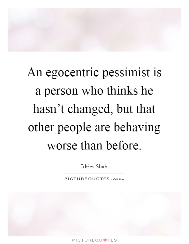 An egocentric pessimist is a person who thinks he hasn't changed, but that other people are behaving worse than before Picture Quote #1