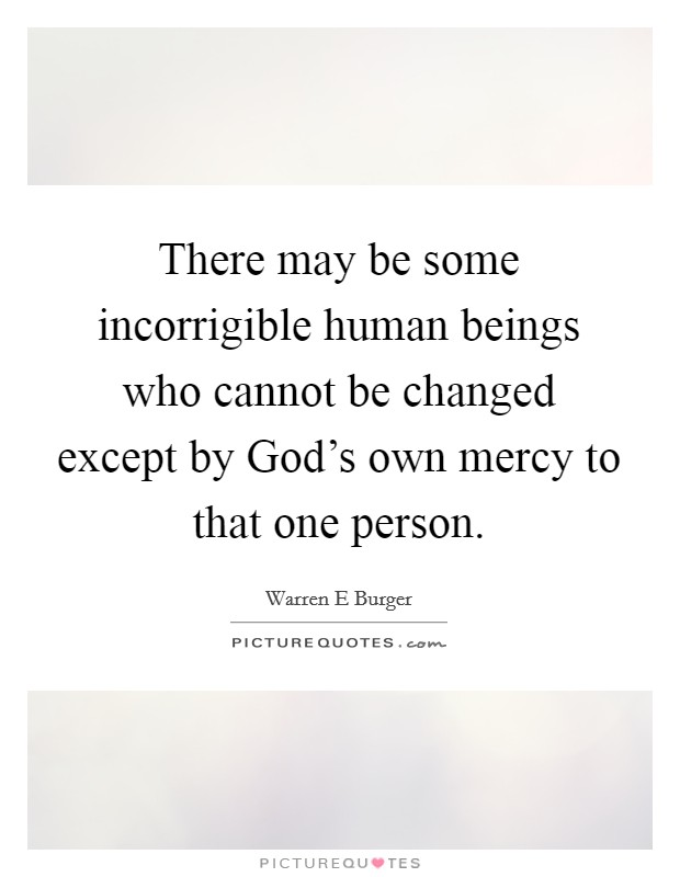 There may be some incorrigible human beings who cannot be changed except by God's own mercy to that one person Picture Quote #1