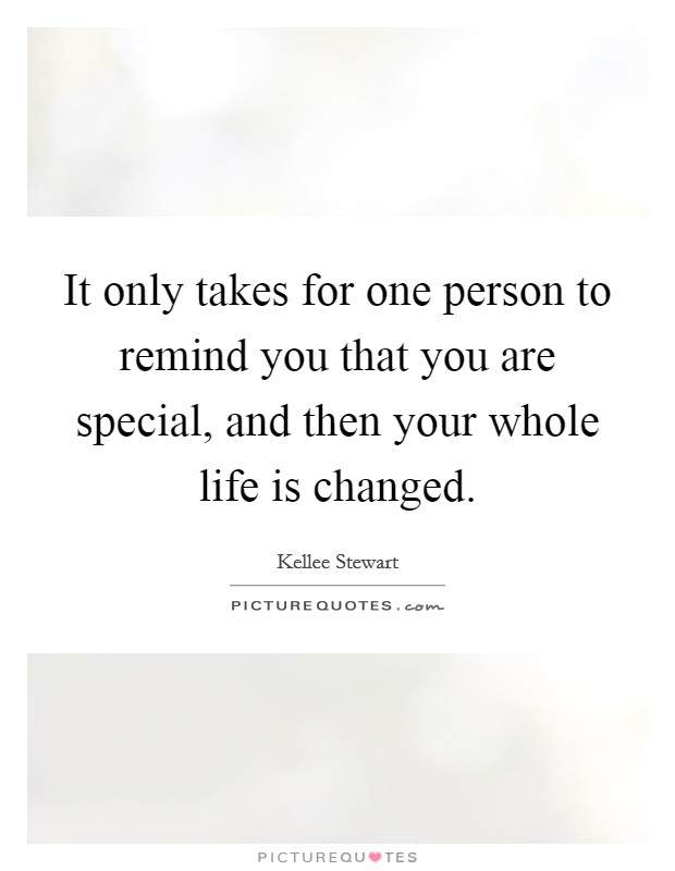 It only takes for one person to remind you that you are special, and then your whole life is changed Picture Quote #1