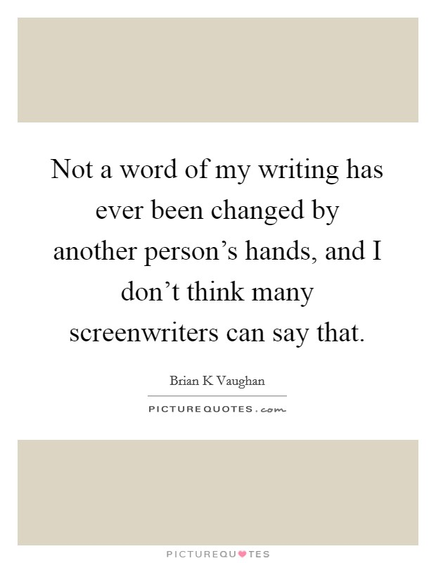 Not a word of my writing has ever been changed by another person's hands, and I don't think many screenwriters can say that Picture Quote #1
