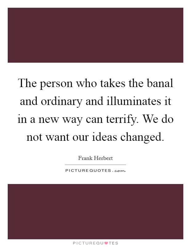 The person who takes the banal and ordinary and illuminates it in a new way can terrify. We do not want our ideas changed Picture Quote #1