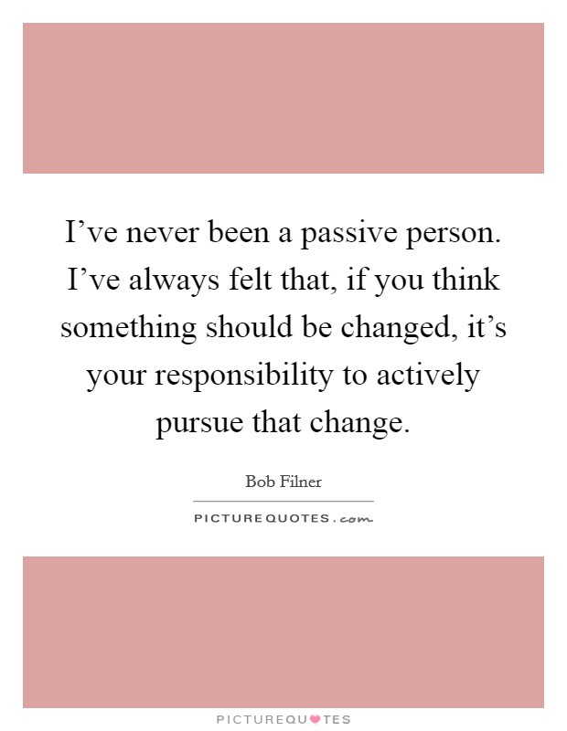 I've never been a passive person. I've always felt that, if you think something should be changed, it's your responsibility to actively pursue that change Picture Quote #1