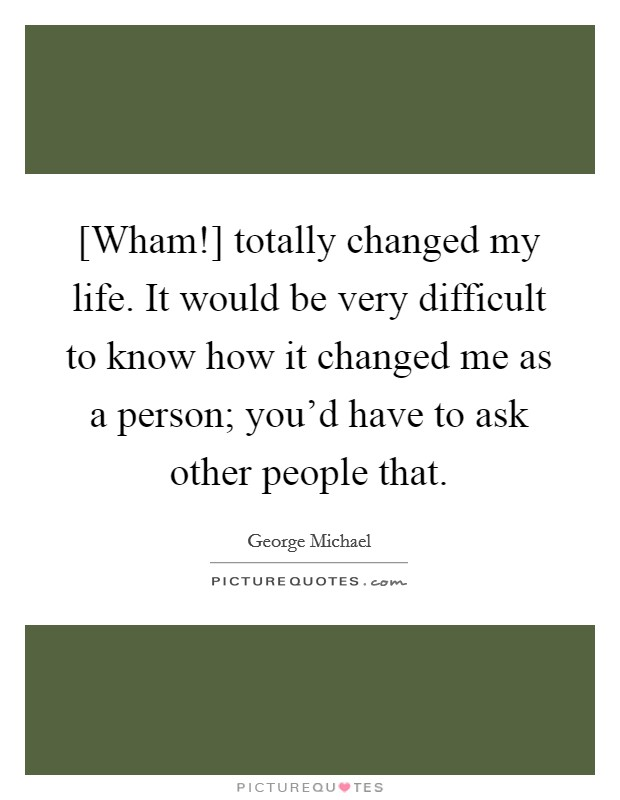 [Wham!] totally changed my life. It would be very difficult to know how it changed me as a person; you'd have to ask other people that Picture Quote #1
