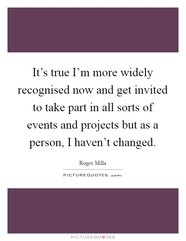 It's true I'm more widely recognised now and get invited to take part in all sorts of events and projects but as a person, I haven't changed Picture Quote #1