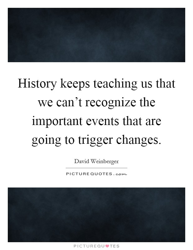 History keeps teaching us that we can't recognize the important events that are going to trigger changes Picture Quote #1