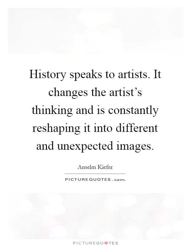 History speaks to artists. It changes the artist's thinking and is constantly reshaping it into different and unexpected images Picture Quote #1