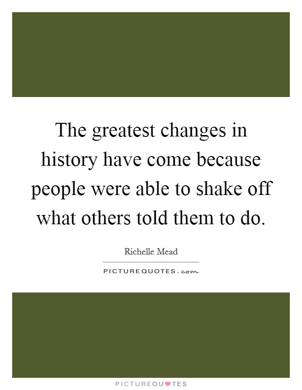 The greatest changes in history have come because people were able to shake off what others told them to do Picture Quote #1