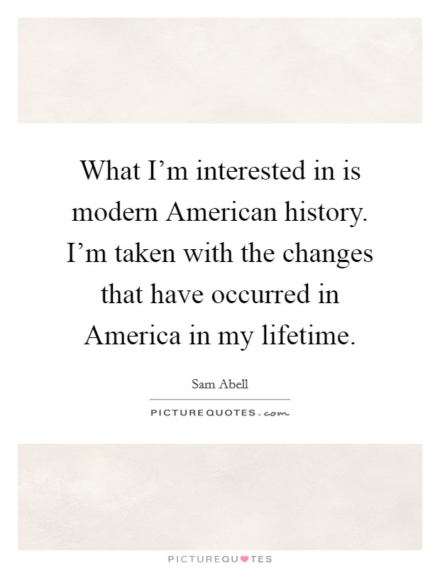 What I'm interested in is modern American history. I'm taken with the changes that have occurred in America in my lifetime Picture Quote #1