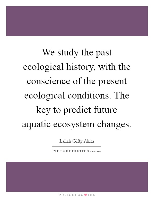We study the past ecological history, with the conscience of the present ecological conditions. The key to predict future aquatic ecosystem changes Picture Quote #1