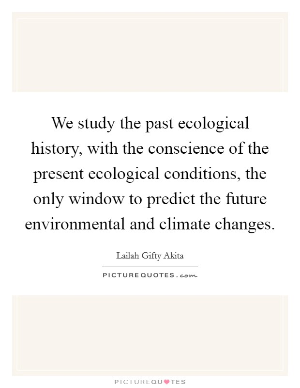 We study the past ecological history, with the conscience of the present ecological conditions, the only window to predict the future environmental and climate changes Picture Quote #1