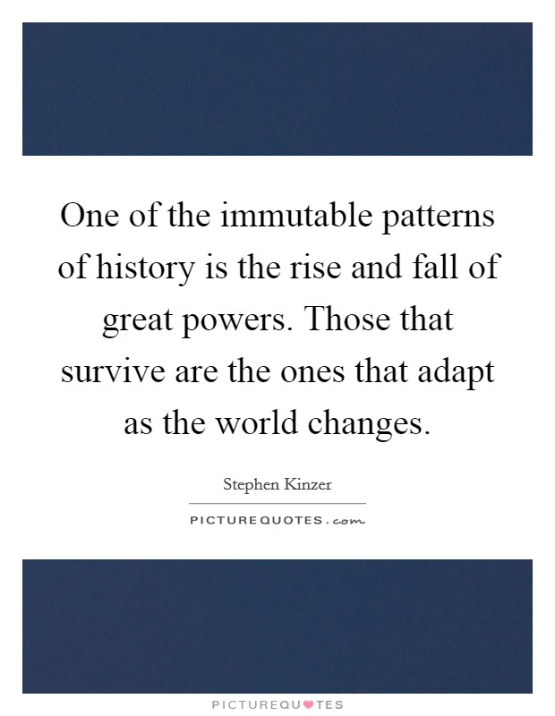 One of the immutable patterns of history is the rise and fall of great powers. Those that survive are the ones that adapt as the world changes Picture Quote #1