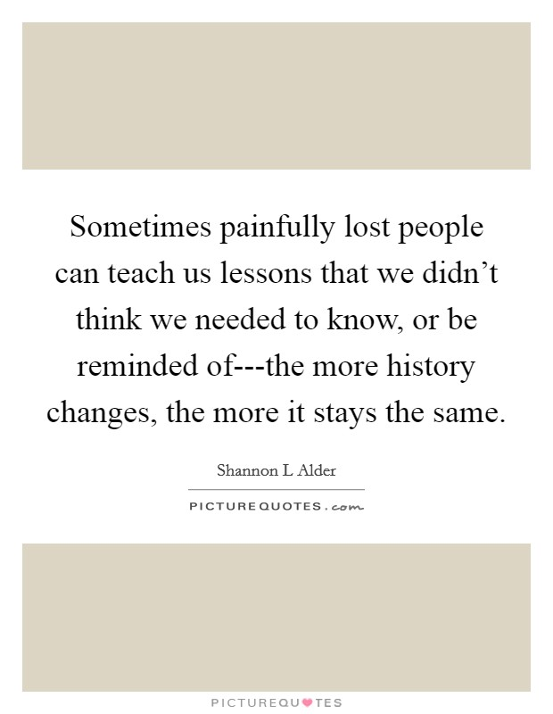 Sometimes painfully lost people can teach us lessons that we didn't think we needed to know, or be reminded of---the more history changes, the more it stays the same Picture Quote #1