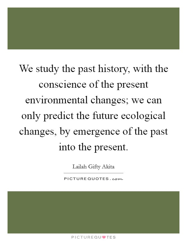 We study the past history, with the conscience of the present environmental changes; we can only predict the future ecological changes, by emergence of the past into the present Picture Quote #1