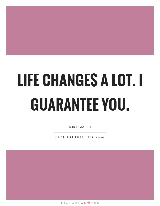 Life changes a lot. I guarantee you Picture Quote #1