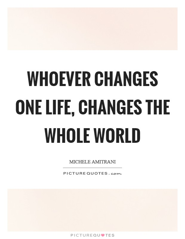 Whoever changes one life, changes the whole world Picture Quote #1