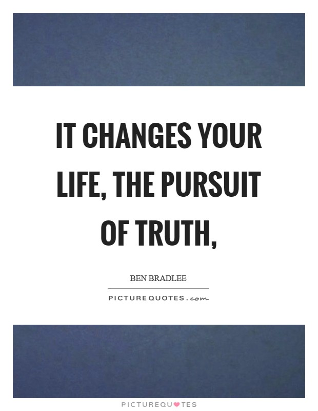 It changes your life, the pursuit of truth, Picture Quote #1