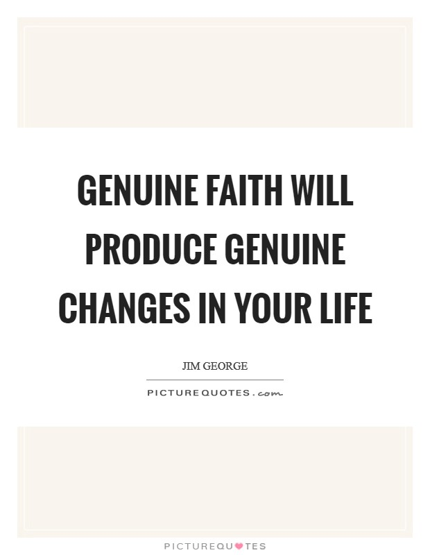 Genuine faith will produce genuine changes in your life Picture Quote #1