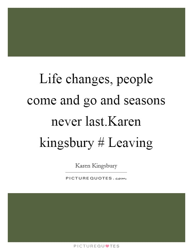 Life changes, people come and go and seasons never last.Karen kingsbury # Leaving Picture Quote #1