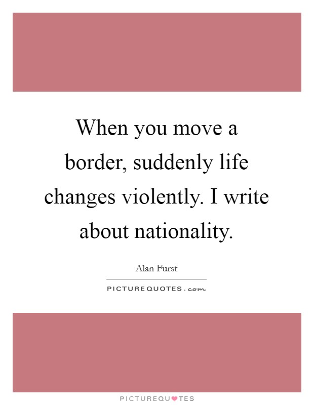 When you move a border, suddenly life changes violently. I write about nationality Picture Quote #1