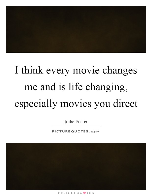 I think every movie changes me and is life changing, especially movies you direct Picture Quote #1