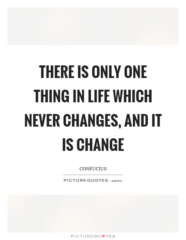 There is only one thing in life which never changes, and it is change Picture Quote #1