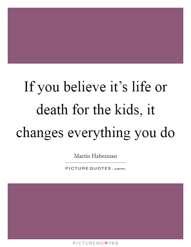 If you believe it's life or death for the kids, it changes everything you do Picture Quote #1