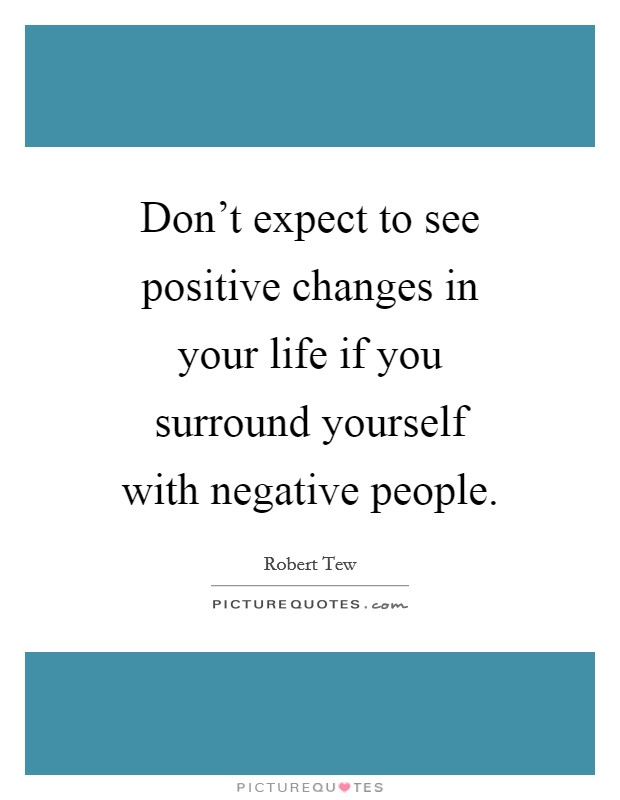 Don't expect to see positive changes in your life if you surround yourself with negative people Picture Quote #1