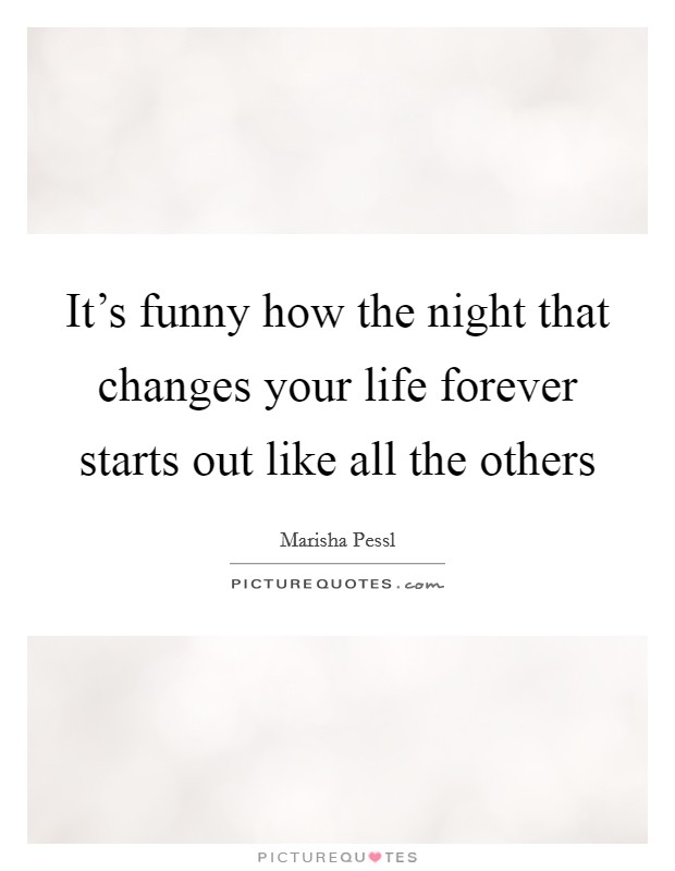 It's funny how the night that changes your life forever starts out like all the others Picture Quote #1