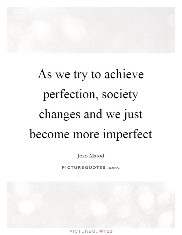 As we try to achieve perfection, society changes and we just become more imperfect Picture Quote #1