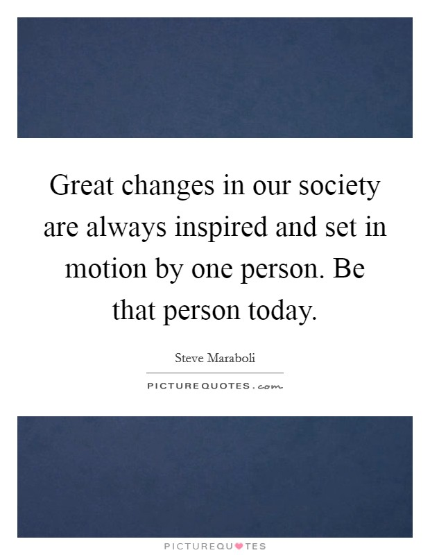 Great changes in our society are always inspired and set in motion by one person. Be that person today Picture Quote #1