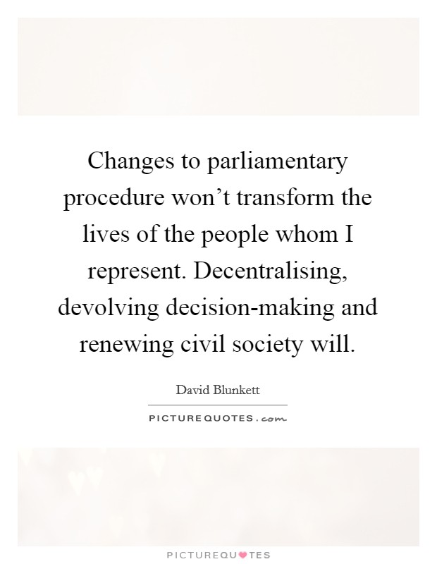 Changes to parliamentary procedure won't transform the lives of the people whom I represent. Decentralising, devolving decision-making and renewing civil society will Picture Quote #1