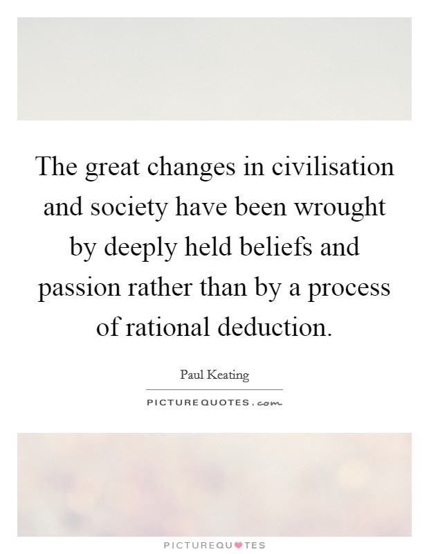 The great changes in civilisation and society have been wrought by deeply held beliefs and passion rather than by a process of rational deduction Picture Quote #1