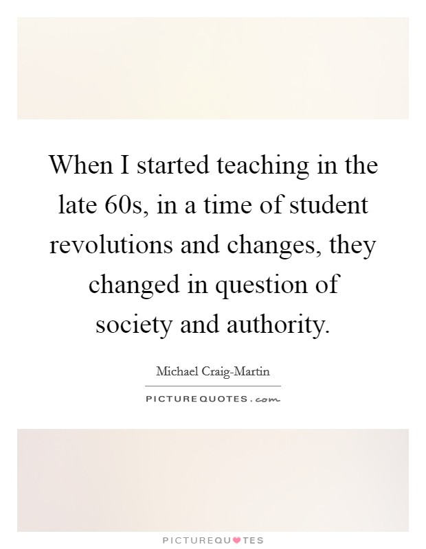 When I started teaching in the late 60s, in a time of student revolutions and changes, they changed in question of society and authority Picture Quote #1