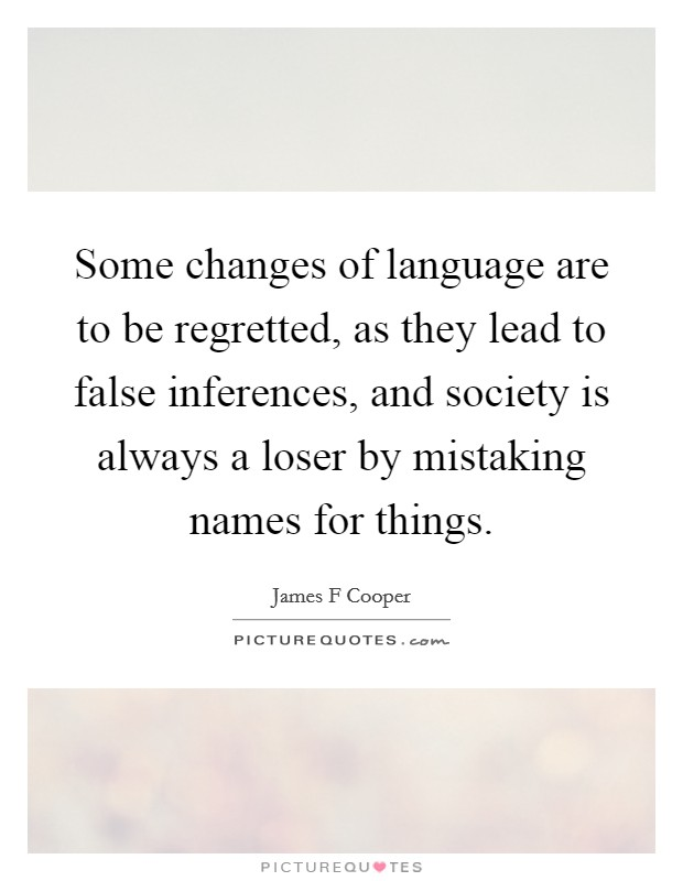 Some changes of language are to be regretted, as they lead to false inferences, and society is always a loser by mistaking names for things Picture Quote #1