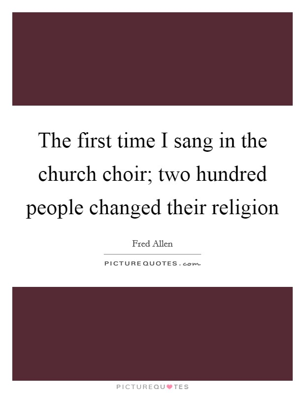 The first time I sang in the church choir; two hundred people changed their religion Picture Quote #1